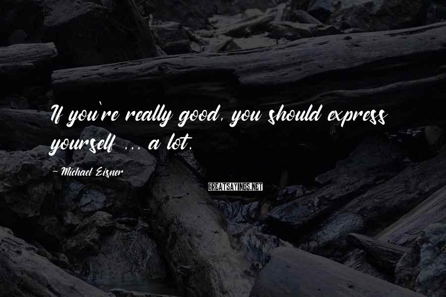 Michael Eisner Sayings: If you're really good, you should express yourself ... a lot.