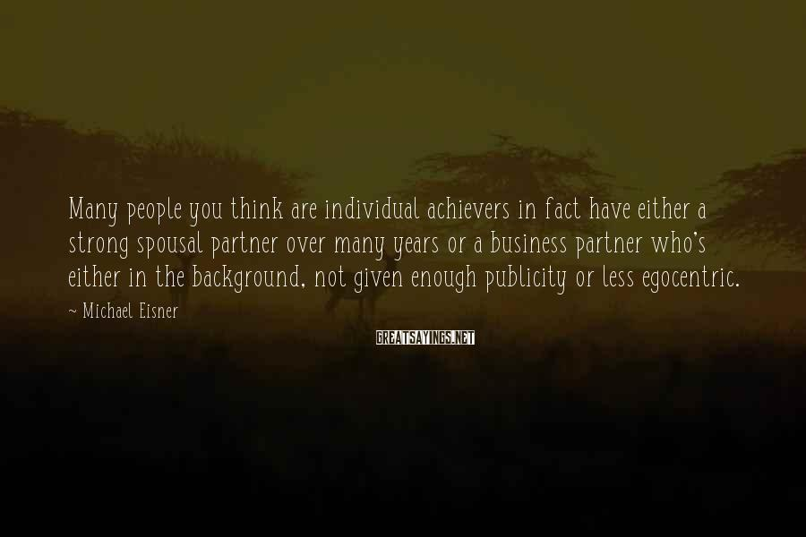 Michael Eisner Sayings: Many people you think are individual achievers in fact have either a strong spousal partner