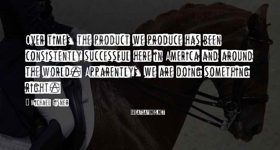 Michael Eisner Sayings: Over time, the product we produce has been consistently successful here in America and around