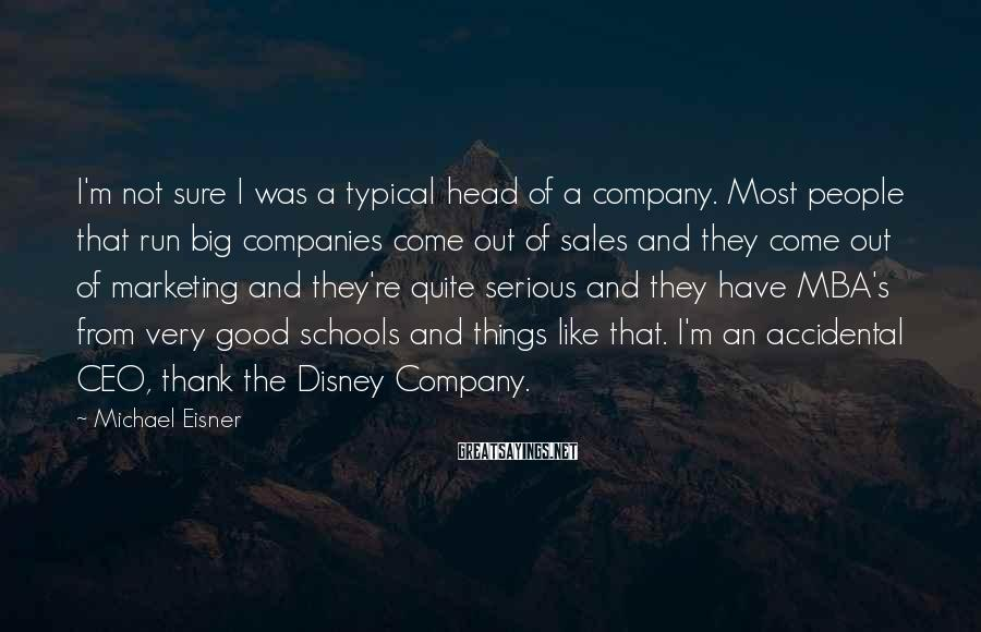 Michael Eisner Sayings: I'm not sure I was a typical head of a company. Most people that run