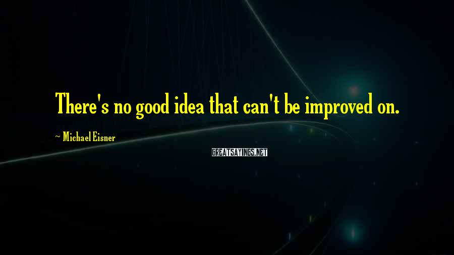 Michael Eisner Sayings: There's no good idea that can't be improved on.