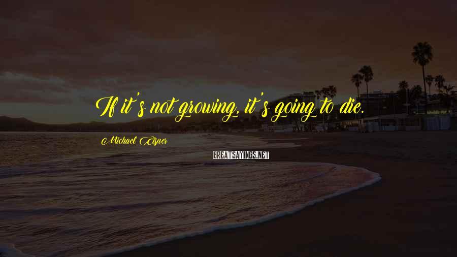 Michael Eisner Sayings: If it's not growing, it's going to die.