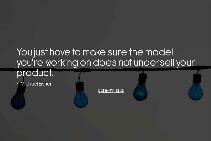 Michael Eisner Sayings: You just have to make sure the model you're working on does not undersell your