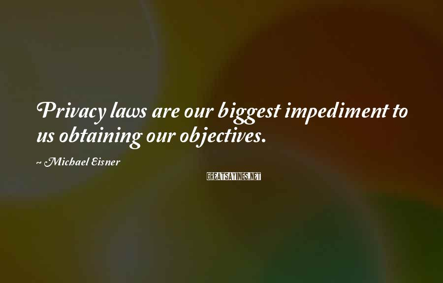 Michael Eisner Sayings: Privacy laws are our biggest impediment to us obtaining our objectives.