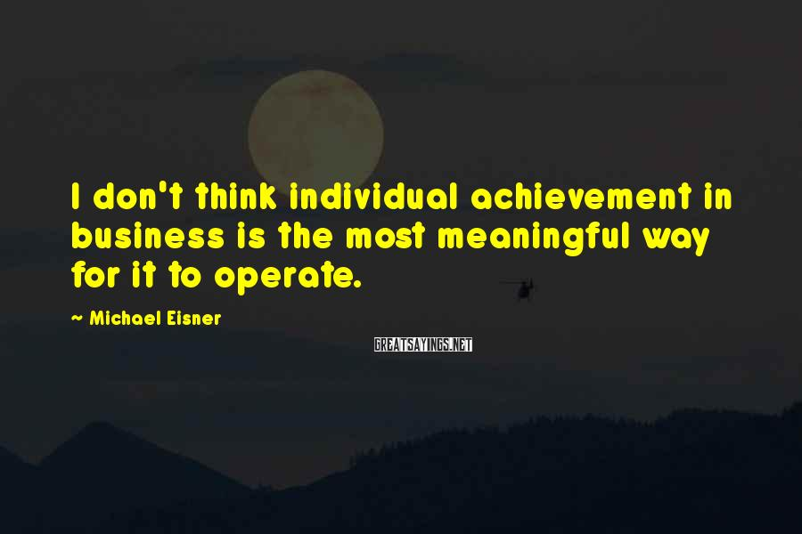 Michael Eisner Sayings: I don't think individual achievement in business is the most meaningful way for it to