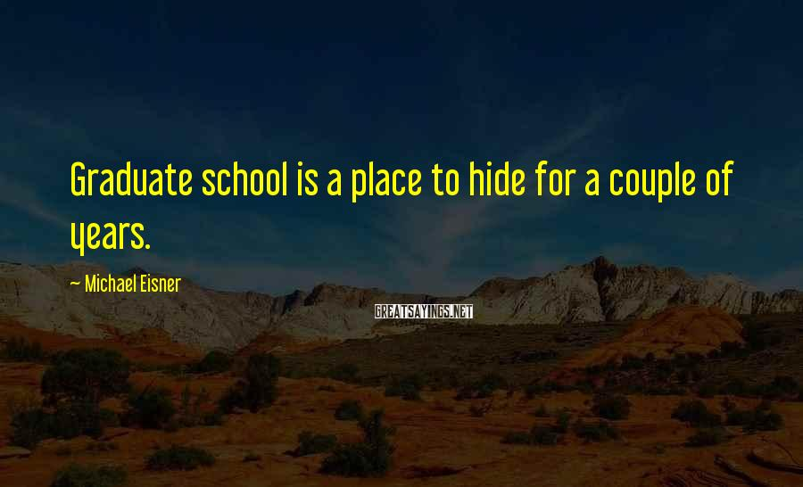 Michael Eisner Sayings: Graduate school is a place to hide for a couple of years.