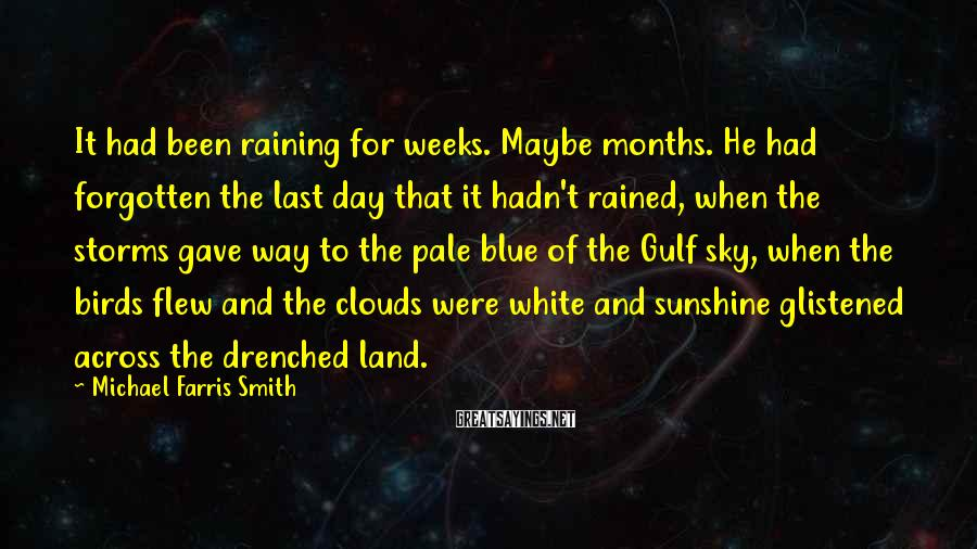 Michael Farris Smith Sayings: It had been raining for weeks. Maybe months. He had forgotten the last day that