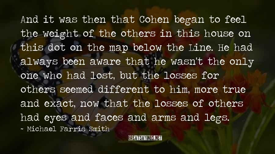 Michael Farris Smith Sayings: And it was then that Cohen began to feel the weight of the others in