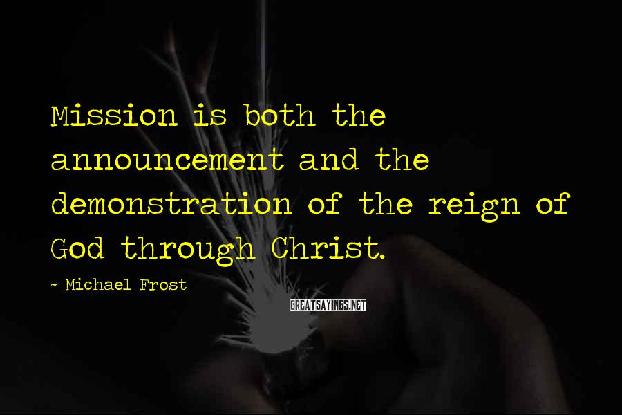 Michael Frost Sayings: Mission is both the announcement and the demonstration of the reign of God through Christ.