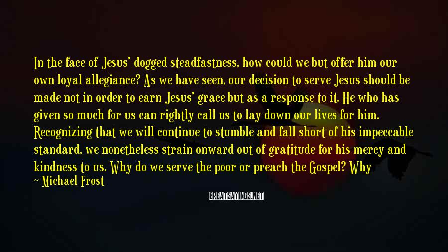 Michael Frost Sayings: In the face of Jesus' dogged steadfastness, how could we but offer him our own