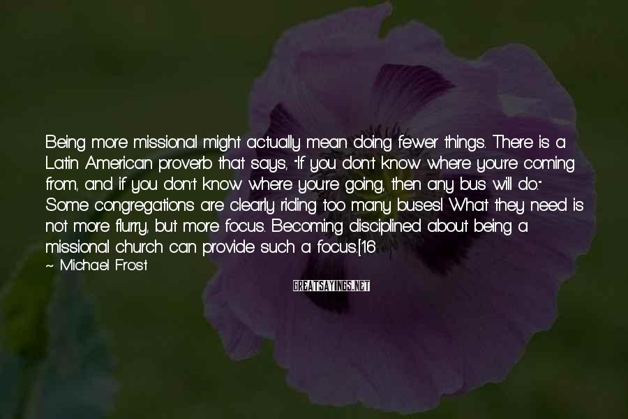 Michael Frost Sayings: Being more missional might actually mean doing fewer things. There is a Latin American proverb
