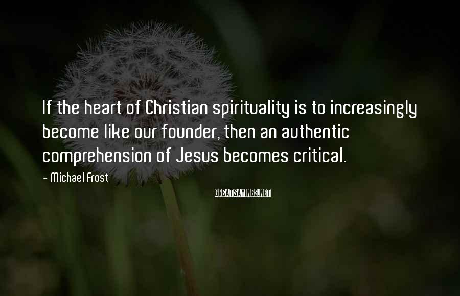 Michael Frost Sayings: If the heart of Christian spirituality is to increasingly become like our founder, then an