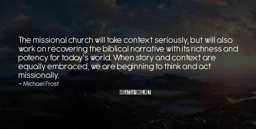 Michael Frost Sayings: The missional church will take context seriously, but will also work on recovering the biblical