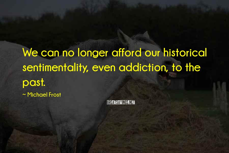Michael Frost Sayings: We can no longer afford our historical sentimentality, even addiction, to the past.