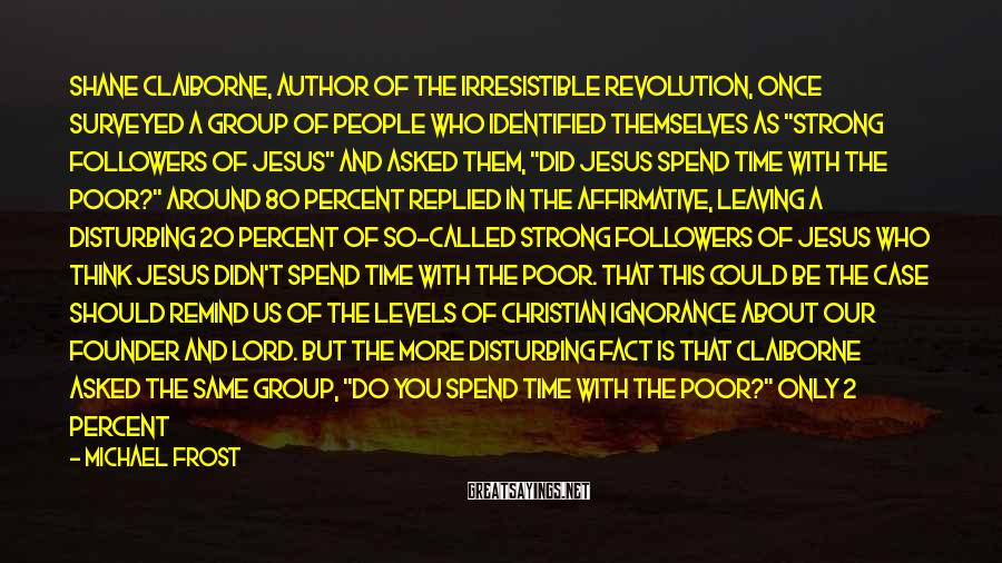 Michael Frost Sayings: Shane Claiborne, author of The Irresistible Revolution, once surveyed a group of people who identified