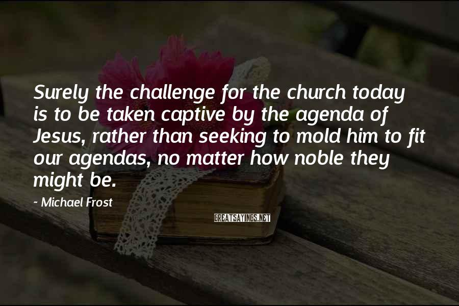 Michael Frost Sayings: Surely the challenge for the church today is to be taken captive by the agenda