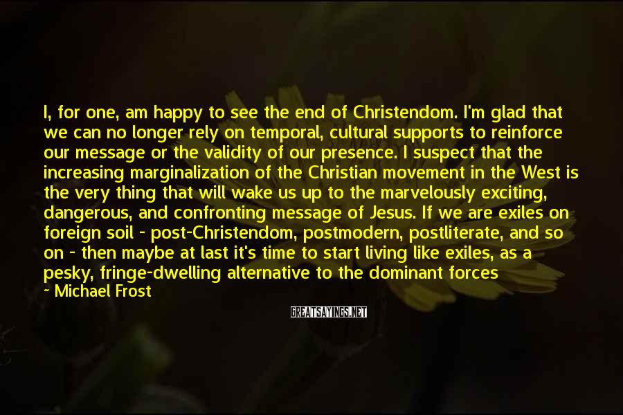 Michael Frost Sayings: I, for one, am happy to see the end of Christendom. I'm glad that we