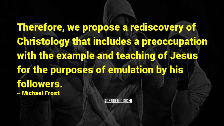 Michael Frost Sayings: Therefore, we propose a rediscovery of Christology that includes a preoccupation with the example and