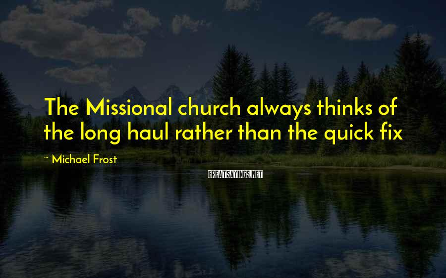 Michael Frost Sayings: The Missional church always thinks of the long haul rather than the quick fix