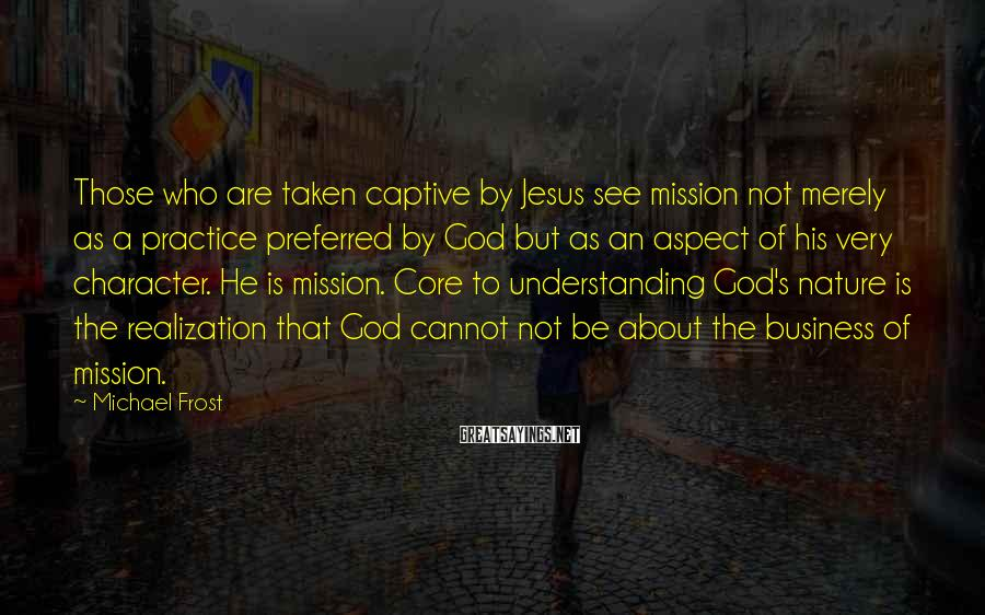Michael Frost Sayings: Those who are taken captive by Jesus see mission not merely as a practice preferred