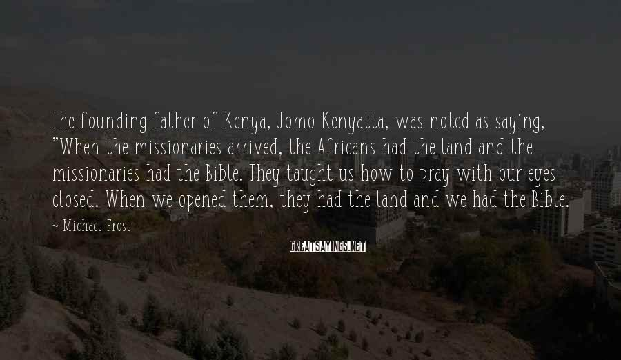 """Michael Frost Sayings: The founding father of Kenya, Jomo Kenyatta, was noted as saying, """"When the missionaries arrived,"""