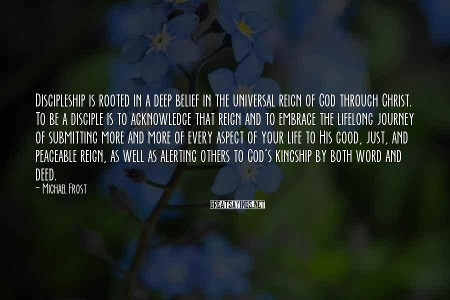 Michael Frost Sayings: Discipleship is rooted in a deep belief in the universal reign of God through Christ.
