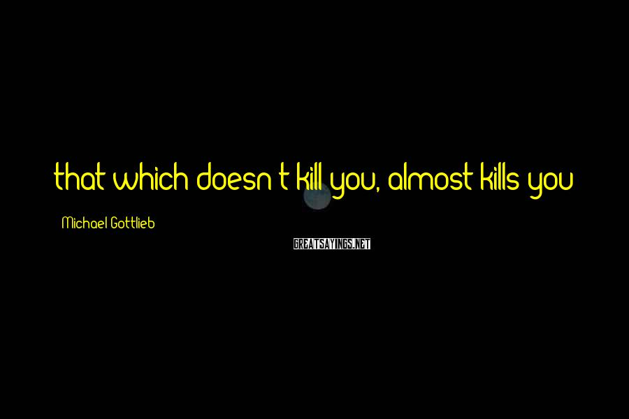 Michael Gottlieb Sayings: that which doesn't kill you, almost kills you