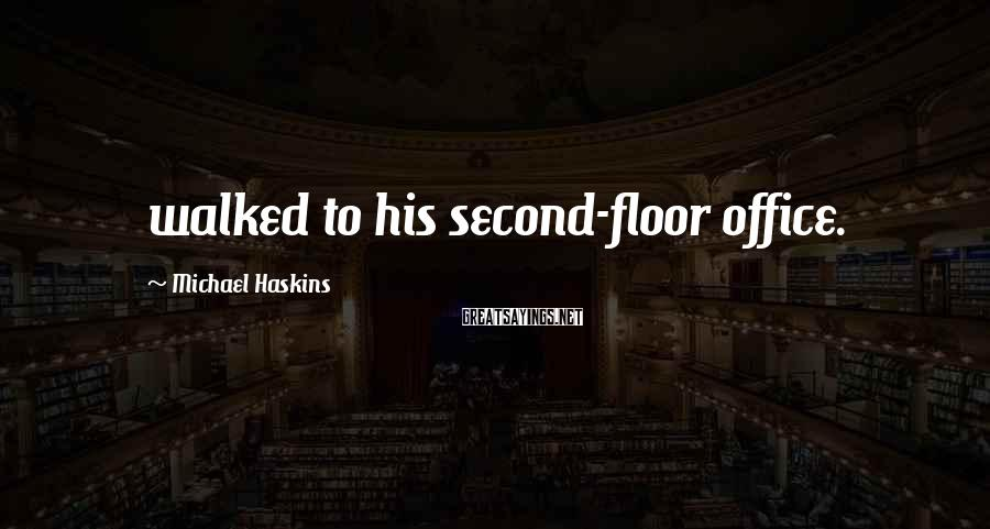 Michael Haskins Sayings: walked to his second-floor office.