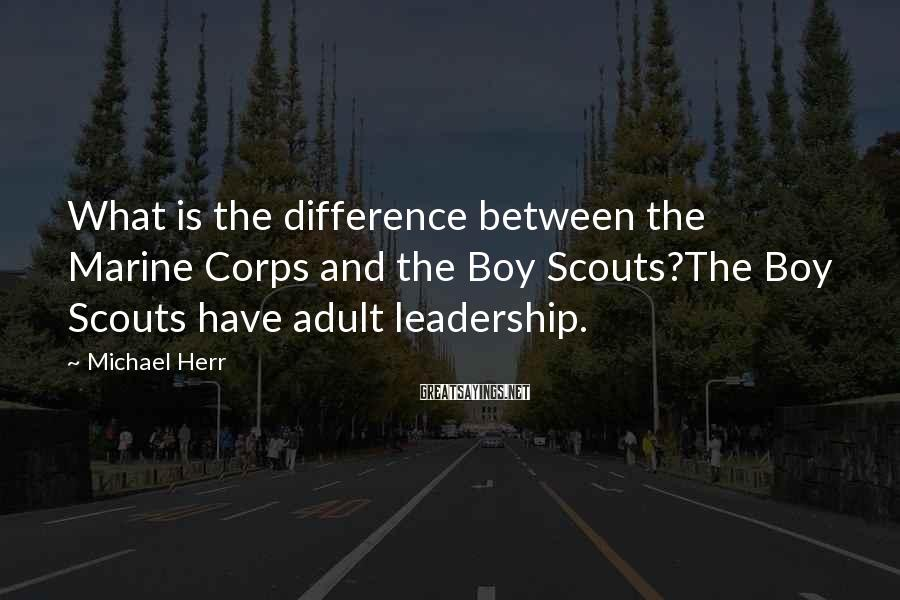 Michael Herr Sayings: What is the difference between the Marine Corps and the Boy Scouts?The Boy Scouts have