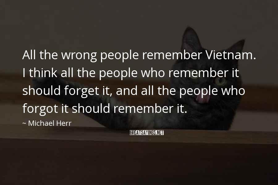 Michael Herr Sayings: All the wrong people remember Vietnam. I think all the people who remember it should