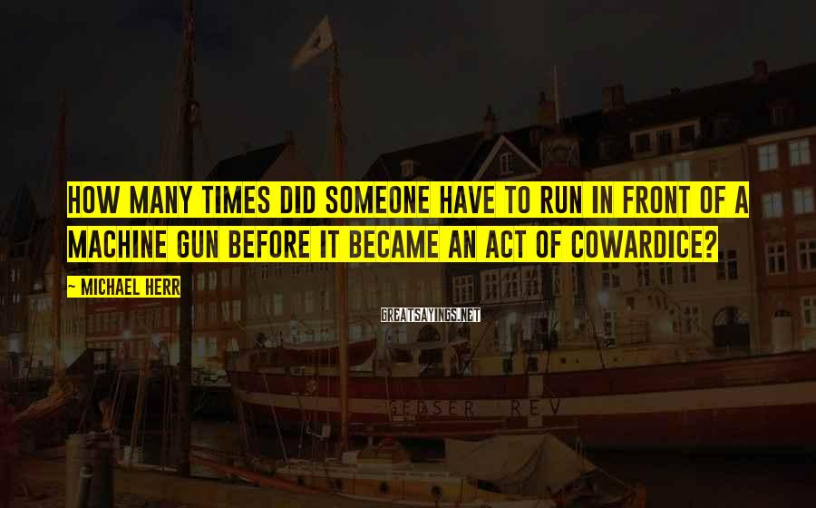 Michael Herr Sayings: How many times did someone have to run in front of a machine gun before