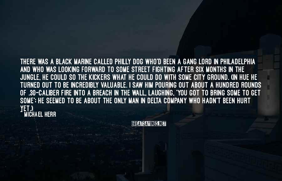 Michael Herr Sayings: There was a black marine called Philly Dog who'd been a gang lord in Philadelphia