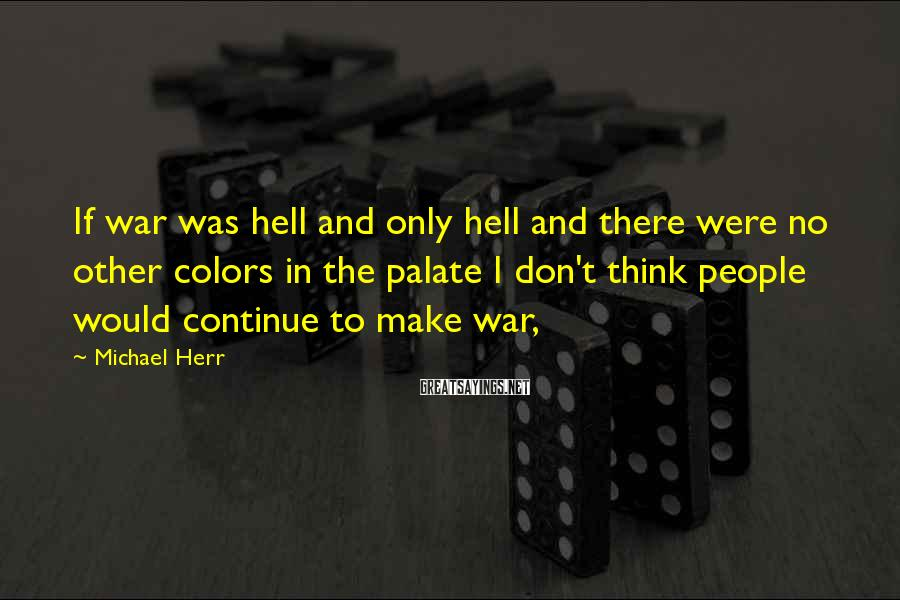 Michael Herr Sayings: If war was hell and only hell and there were no other colors in the