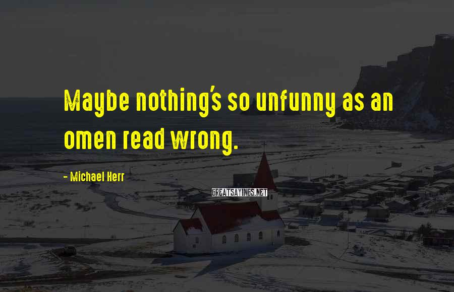 Michael Herr Sayings: Maybe nothing's so unfunny as an omen read wrong.