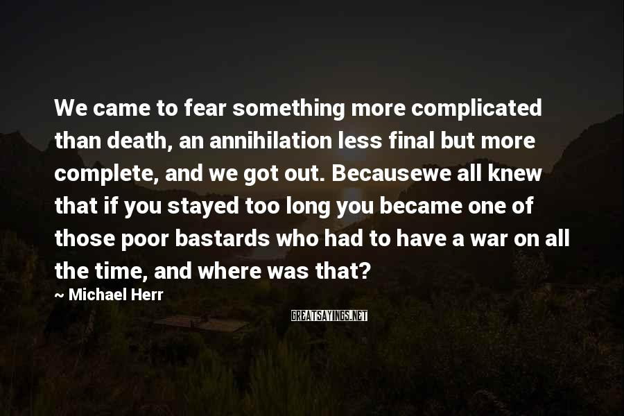 Michael Herr Sayings: We came to fear something more complicated than death, an annihilation less final but more