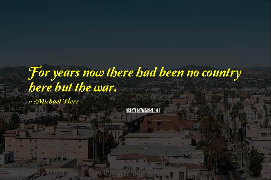 Michael Herr Sayings: For years now there had been no country here but the war.