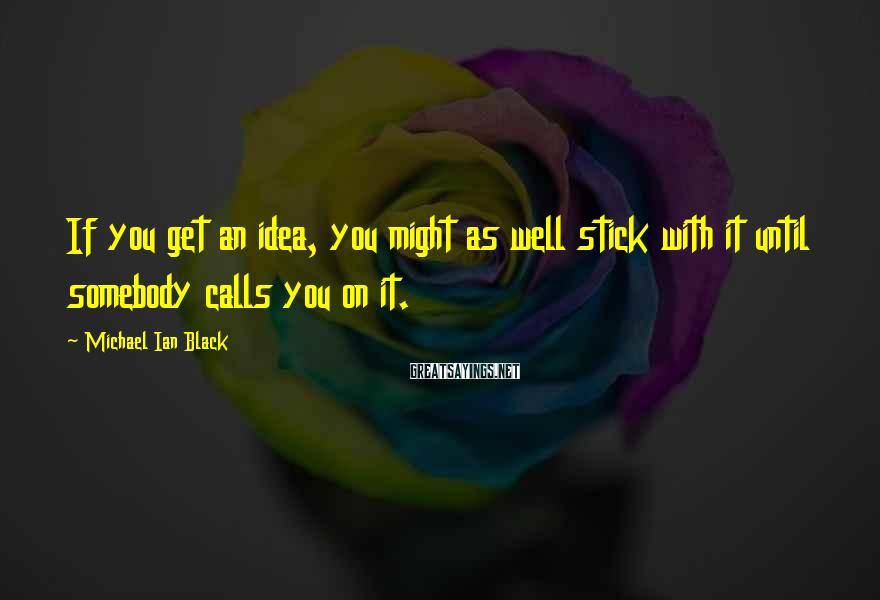 Michael Ian Black Sayings: If you get an idea, you might as well stick with it until somebody calls