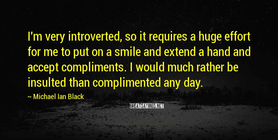 Michael Ian Black Sayings: I'm very introverted, so it requires a huge effort for me to put on a