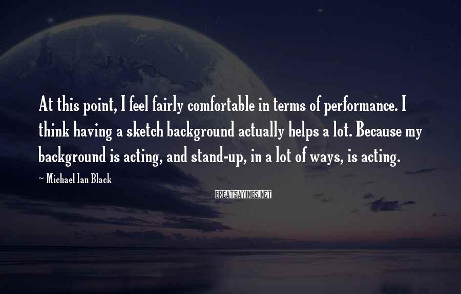 Michael Ian Black Sayings: At this point, I feel fairly comfortable in terms of performance. I think having a