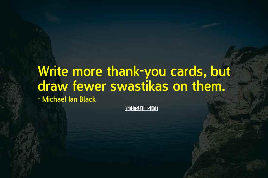 Michael Ian Black Sayings: Write more thank-you cards, but draw fewer swastikas on them.