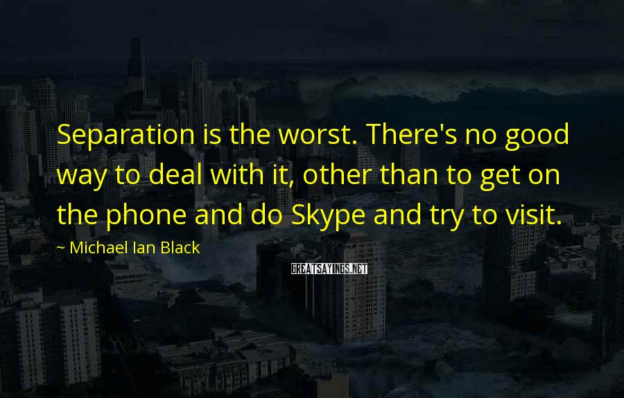 Michael Ian Black Sayings: Separation is the worst. There's no good way to deal with it, other than to