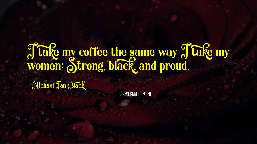 Michael Ian Black Sayings: I take my coffee the same way I take my women: Strong, black, and proud.