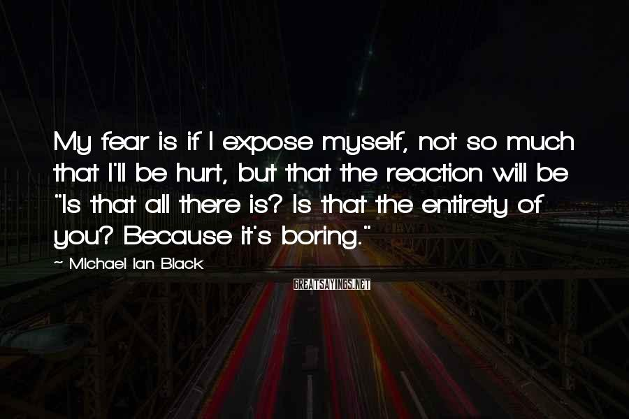 Michael Ian Black Sayings: My fear is if I expose myself, not so much that I'll be hurt, but