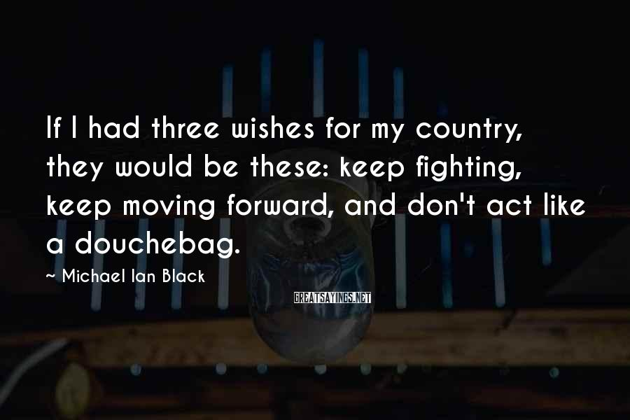Michael Ian Black Sayings: If I had three wishes for my country, they would be these: keep fighting, keep