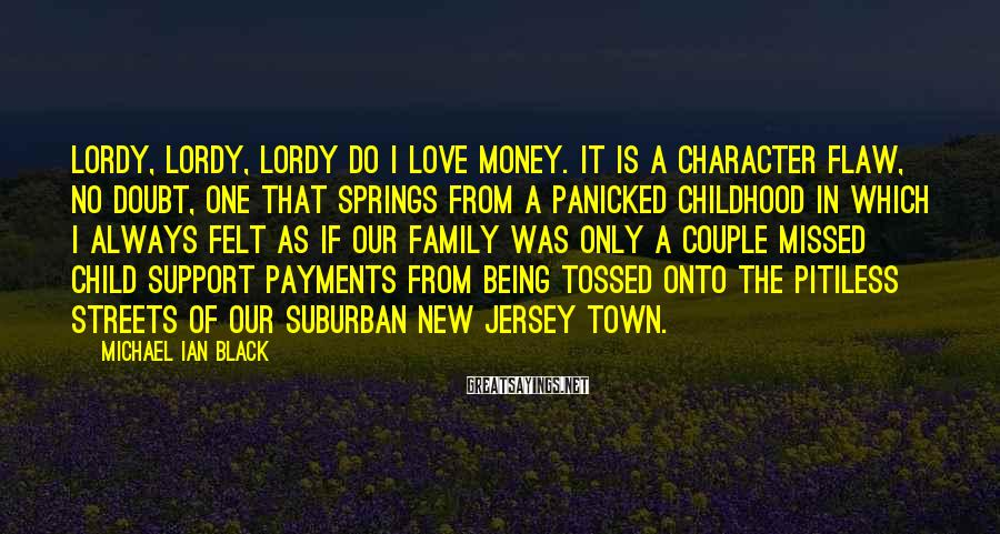 Michael Ian Black Sayings: Lordy, lordy, lordy do I love money. It is a character flaw, no doubt, one