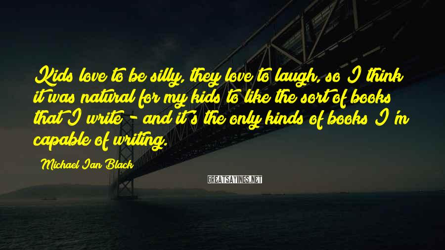 Michael Ian Black Sayings: Kids love to be silly, they love to laugh, so I think it was natural