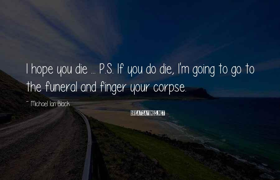 Michael Ian Black Sayings: I hope you die ... P.S. If you do die, I'm going to go to