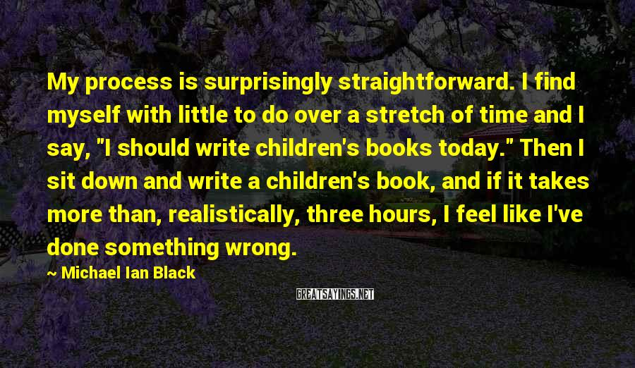 Michael Ian Black Sayings: My process is surprisingly straightforward. I find myself with little to do over a stretch
