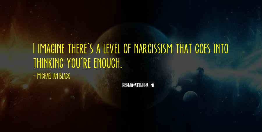 Michael Ian Black Sayings: I imagine there's a level of narcissism that goes into thinking you're enough.