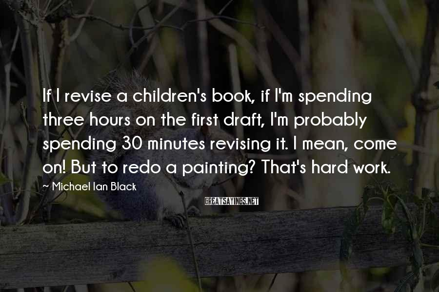 Michael Ian Black Sayings: If I revise a children's book, if I'm spending three hours on the first draft,